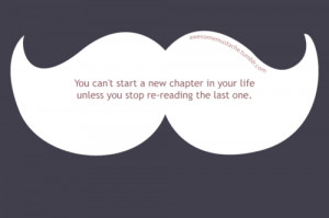 You can't start a new chapter in your life unless you stop re-reading ...