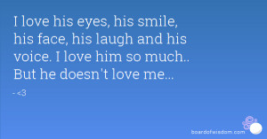 ... laugh and his voice. I love him so much.. But he doesn't love me