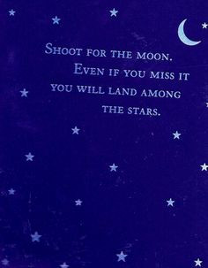 Shoot for the moon. Even if you miss it, You will land among The Stars ...