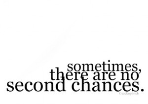 Sometimes There Is No Second Chance...