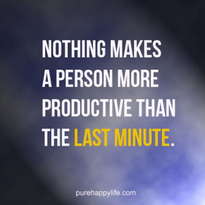 ... Quote: Nothing makes a person more productive than the last minute
