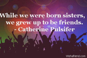 While we were born sisters, we grew up to be friends.
