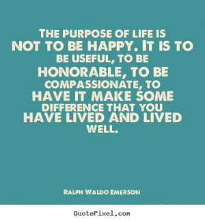 purpose of life is not to be happy. it is.. Ralph Waldo Emerson life ...