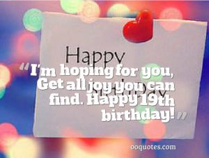 ... all joy you can find. Happy 19th birthday! happy 19th birthday quotes