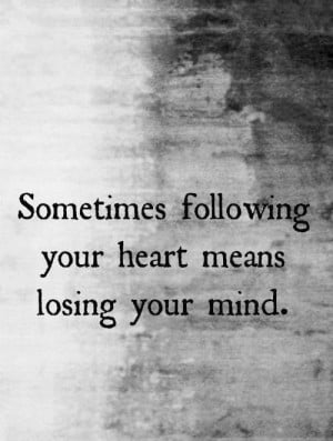 ... Your Mind: Quote About Following Your Heart Means Losing Your Mind