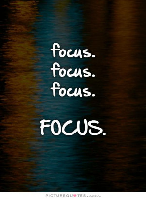 focus. focus.focus.FOCUS. Picture Quote #1