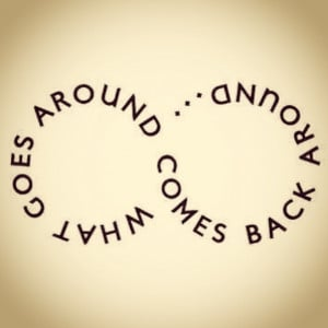 What goes around, comes back around