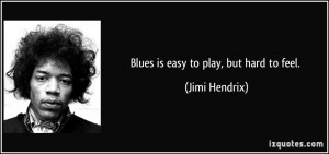 Blues is easy to play, but hard to feel. - Jimi Hendrix