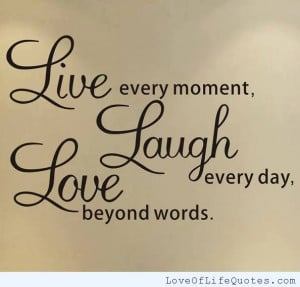 Live-every-moment-Laugh-Every-day-Love-beyond-words.jpg