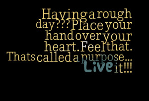 Quotes Picture: having a rough day??? place your hand over your heart ...