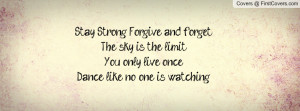 Stay Strong. Forgive and forget.The sky is the limit.You only live ...