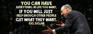 """... just help enough other people get what they want."""" – Zig Ziglar"""