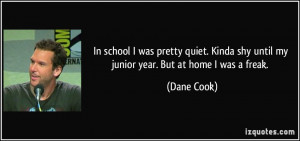 ... Kinda shy until my junior year. But at home I was a freak. - Dane Cook