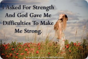 Asked For Strength And God Gave Me Difficulties To Make Me Strong ...