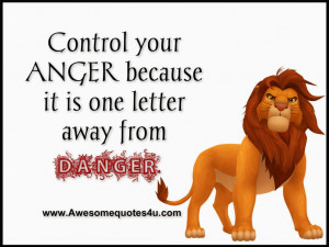 Control your anger because it is one letter away from Danger.