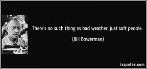 There's no such thing as bad weather, just soft people. - Bill ...