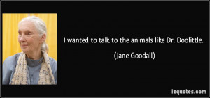 wanted to talk to the animals like Dr. Doolittle. - Jane Goodall