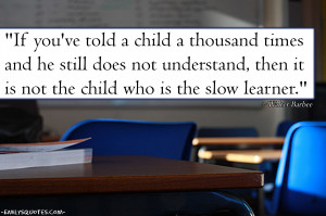 ... not understand, then it is not the child who is the slow learner