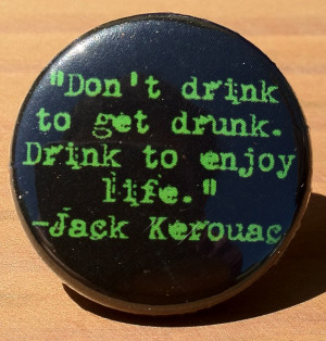 ... inch pinback button with a jack kerouac quote don t drink to get drunk