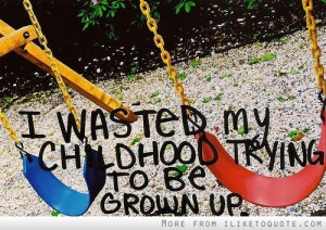 wasted my childhood trying to be grown up.
