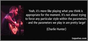 like playing what you think is appropriate for the moment. It's not ...
