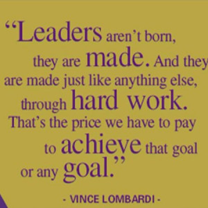 Leaders aren't born , they are made . And they are made just like ...