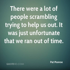 Pat Monroe - There were a lot of people scrambling trying to help us ...
