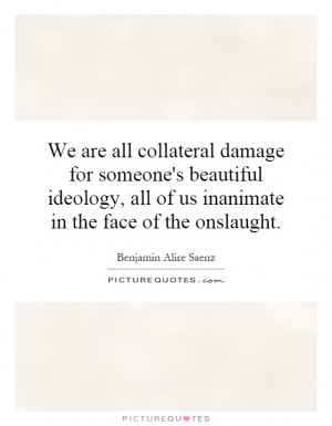We are all collateral damage for someone's beautiful ideology, all of ...