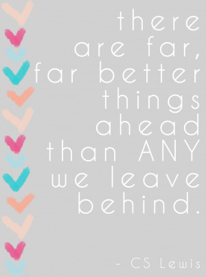 There are far, far better things ahead than ANY we leave behind ...
