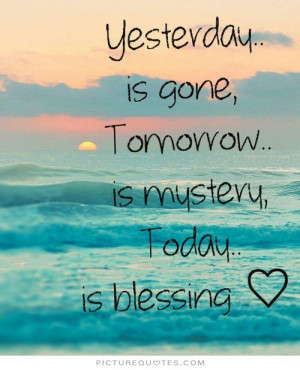 Yesterday is gone, tomorrow is a mystery, today is a blessing Picture ...