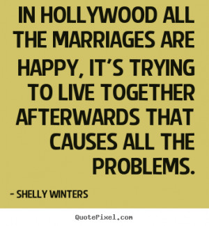 In Hollywood all the marriages are happy, it's trying to live together ...