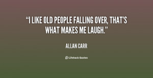 like old people falling over, that's what makes me laugh.""