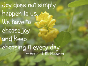 ... to choose joy and keep choosing it every day. — Henri J. M. Nouwen