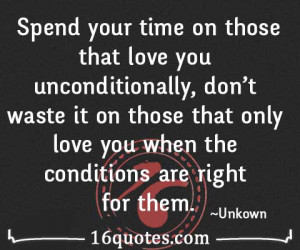 Spend your time on those that love you unconditionally, don't waste it ...