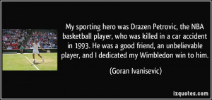My sporting hero was Drazen Petrovic, the NBA basketball player, who ...