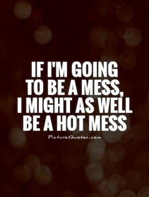 if-im-going-to-be-a-mess-i-might-as-well-be-a-hot-mess-quote-1.jpg