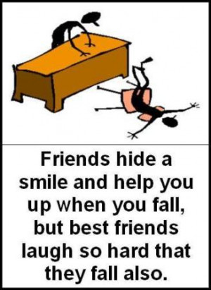 Friends hide a smile and help you up when you fall, but best friends ...