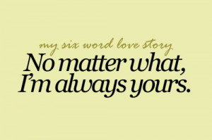 my six word love story no matter what i m always yours
