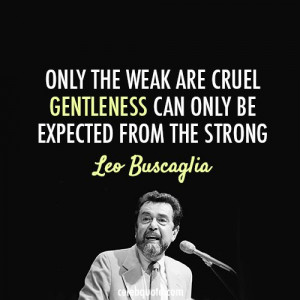 leo buscaglia quote about cruel gentle strong weak kind is strong what ...