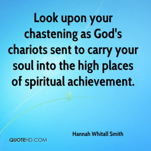Look upon your chastening as God's chariots sent to carry your soul ...