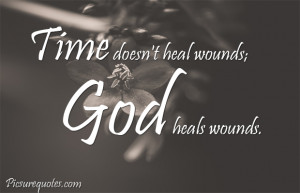 Time doesn't heal wounds God heals wounds.