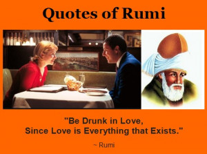 Rumi Quotes - Be Drunk in Love, Since Love is Everything that Exists ...