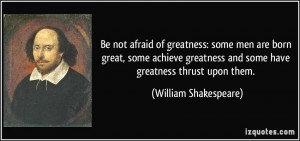 Be not afraid of greatness: some men are born great, some achieve ...
