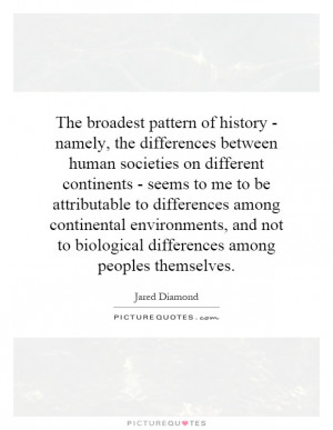 The broadest pattern of history - namely, the differences between ...