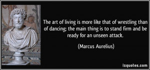 The art of living is more like that of wrestling than of dancing; the ...