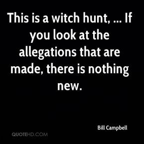 Bill Campbell - This is a witch hunt, ... If you look at the ...