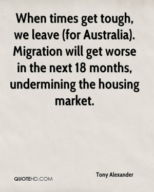 When times get tough, we leave (for Australia). Migration will get ...