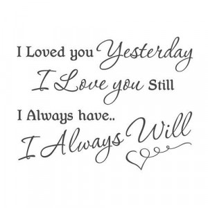 loved you yesterday i love you still i always have i always will ...