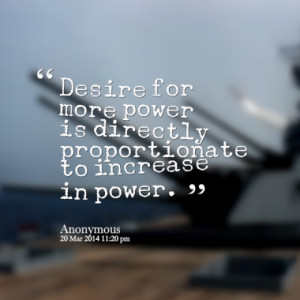 Desire for more power is directly proportionate to increase in power.