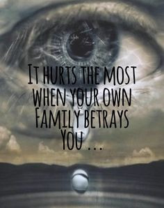 It does hurt when you feel that your own family betrays you...after ...